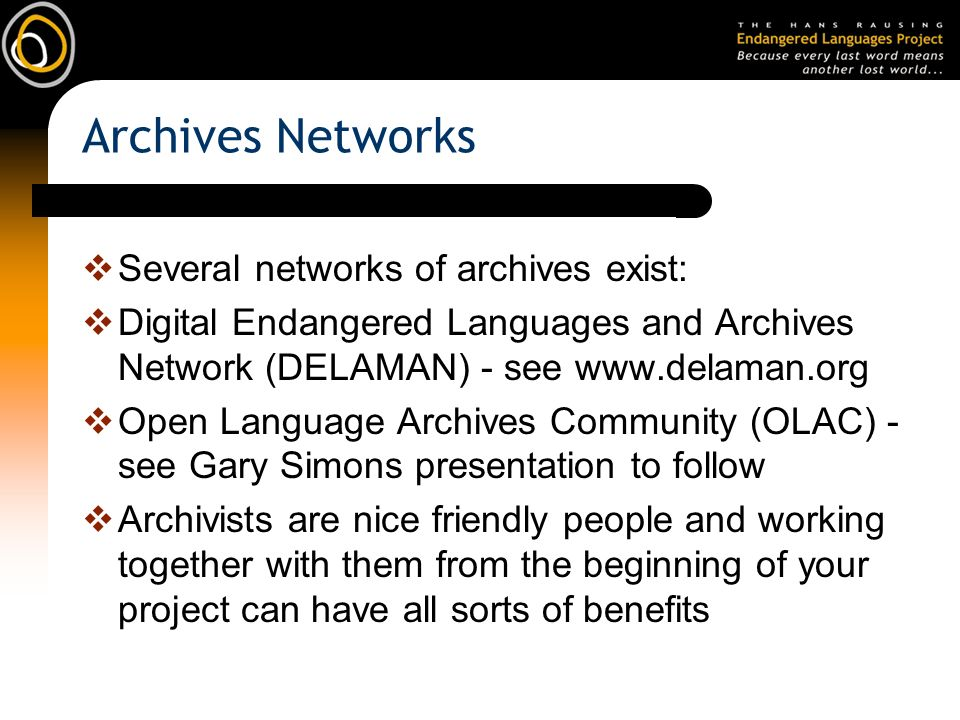 Archives Networks Several networks of archives exist: Digital Endangered Languages and Archives Network (DELAMAN) - see www.delaman.org Open Language Archives Community (OLAC) - see Gary Simons presentation to follow Archivists are nice friendly people and working together with them from the beginning of your project can have all sorts of benefits