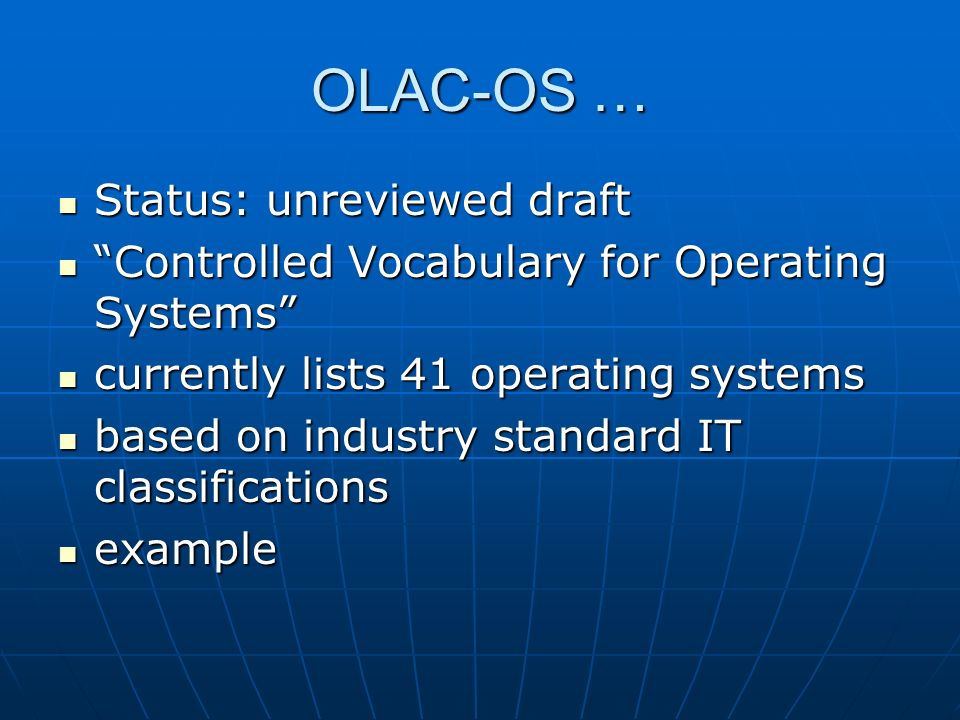 OLAC-OS … Status: unreviewed draft Status: unreviewed draft Controlled Vocabulary for Operating Systems Controlled Vocabulary for Operating Systems currently lists 41 operating systems currently lists 41 operating systems based on industry standard IT classifications based on industry standard IT classifications example example