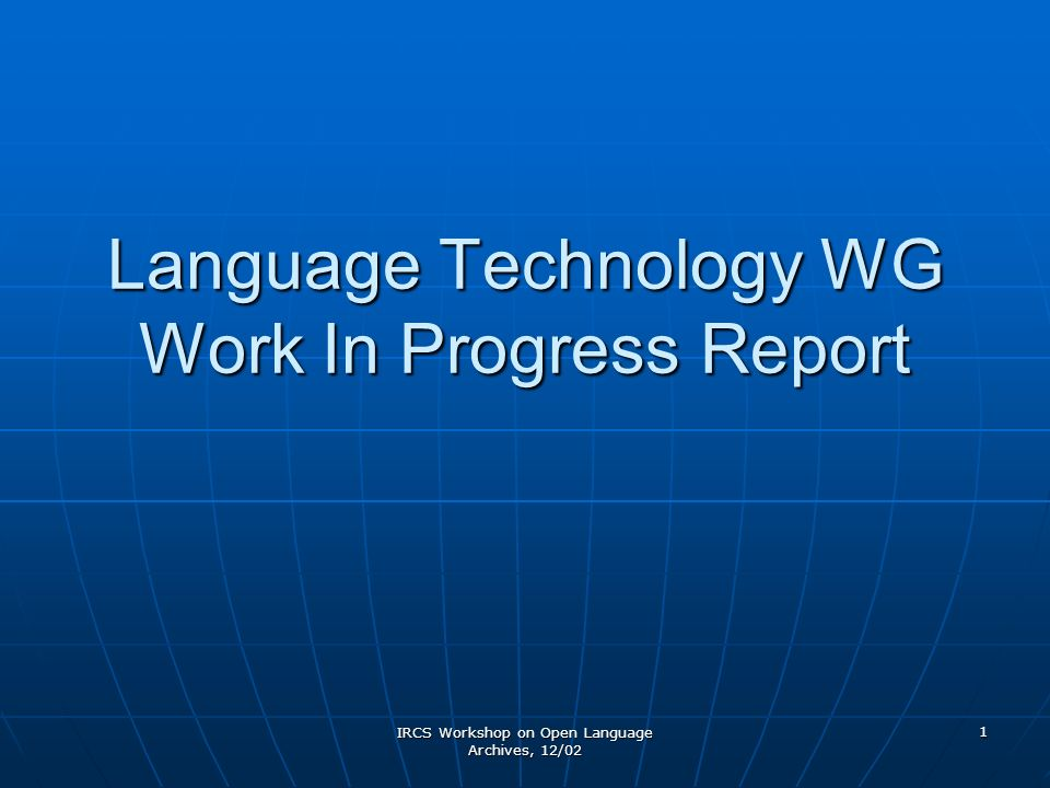 IRCS Workshop on Open Language Archives, 12/02 1 Language Technology WG Work In Progress Report