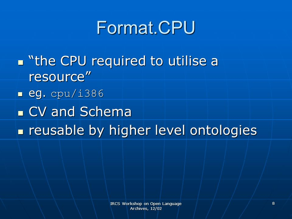 IRCS Workshop on Open Language Archives, 12/02 8 Format.CPU the CPU required to utilise a resource the CPU required to utilise a resource eg. cpu/i386