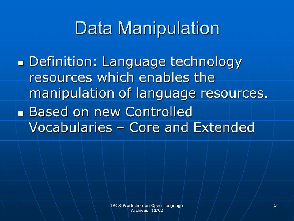 IRCS Workshop on Open Language Archives, 12/02 5 Data Manipulation Definition: Language technology resources which enables the manipulation of language resources.