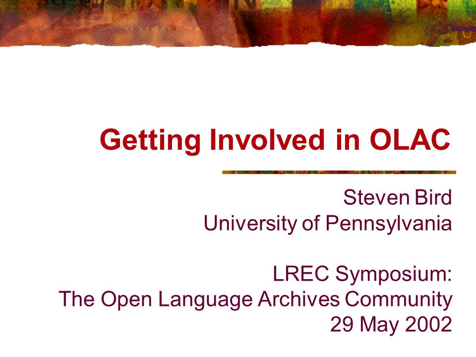 Getting Involved in OLAC Steven Bird University of Pennsylvania LREC Symposium: The Open Language Archives Community 29 May 2002