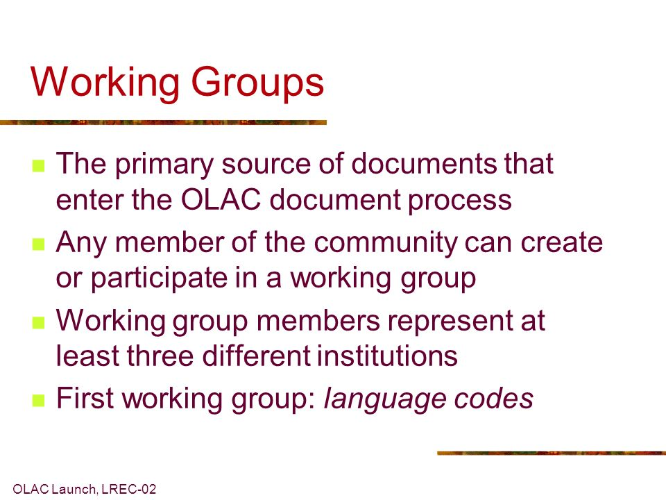 OLAC Launch, LREC-02 Working Groups The primary source of documents that enter the OLAC document process Any member of the community can create or participate in a working group Working group members represent at least three different institutions First working group: language codes