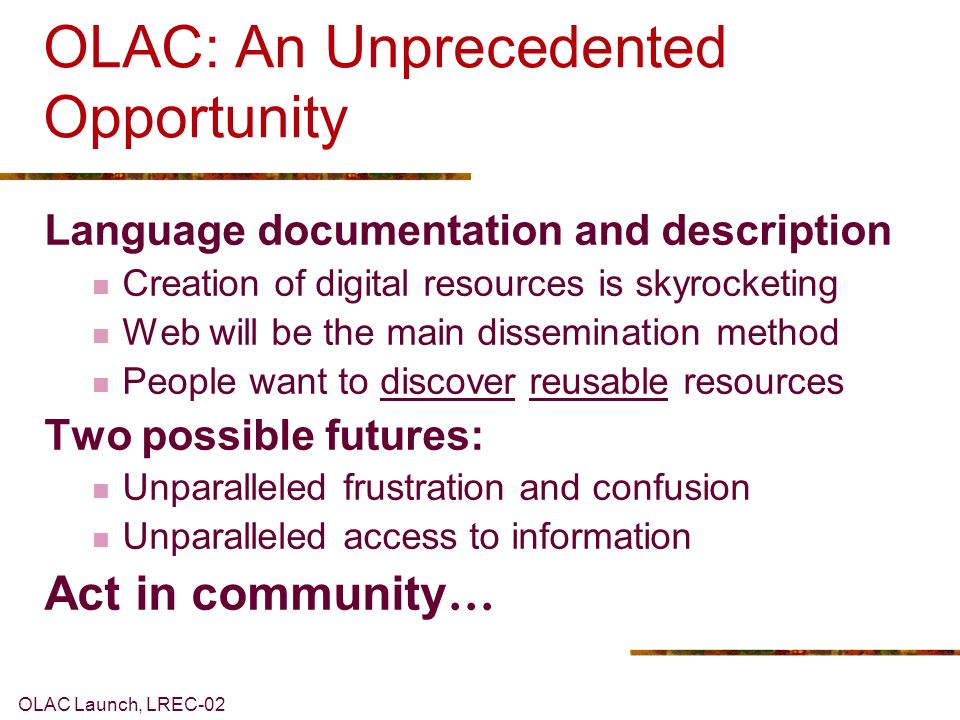OLAC Launch, LREC-02 OLAC: An Unprecedented Opportunity Language documentation and description Creation of digital resources is skyrocketing Web will be the main dissemination method People want to discover reusable resources Two possible futures: Unparalleled frustration and confusion Unparalleled access to information Act in community …