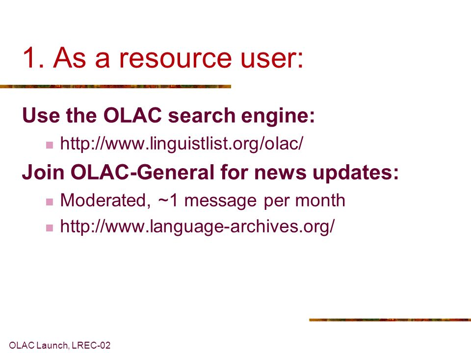 OLAC Launch, LREC-02 1. As a resource user: Use the OLAC search engine: http://www.linguistlist.org/olac/ Join OLAC-General for news updates: Moderate