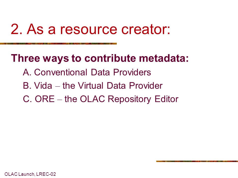 OLAC Launch, LREC As a resource creator: Three ways to contribute metadata: A.