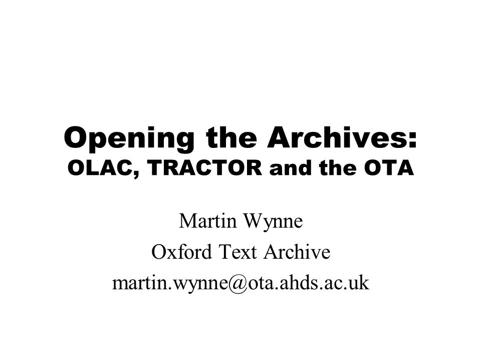 Opening the Archives: OLAC, TRACTOR and the OTA Martin Wynne Oxford Text Archive martin.wynne@ota.ahds.ac.uk