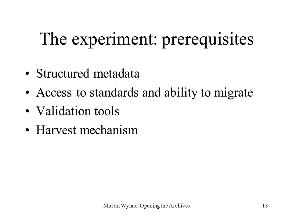 Martin Wynne, Opening the Archives13 The experiment: prerequisites Structured metadata Access to standards and ability to migrate Validation tools Harvest mechanism