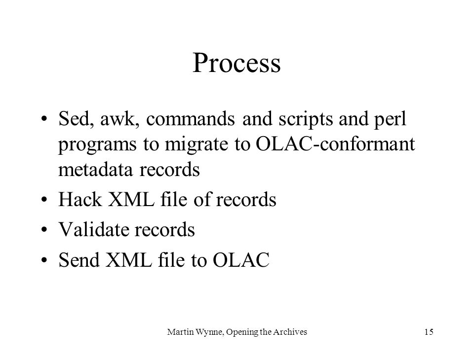 Martin Wynne, Opening the Archives15 Process Sed, awk, commands and scripts and perl programs to migrate to OLAC-conformant metadata records Hack XML file of records Validate records Send XML file to OLAC