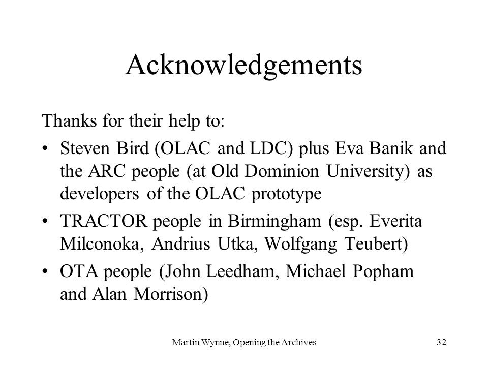 Martin Wynne, Opening the Archives32 Acknowledgements Thanks for their help to: Steven Bird (OLAC and LDC) plus Eva Banik and the ARC people (at Old Dominion University) as developers of the OLAC prototype TRACTOR people in Birmingham (esp.