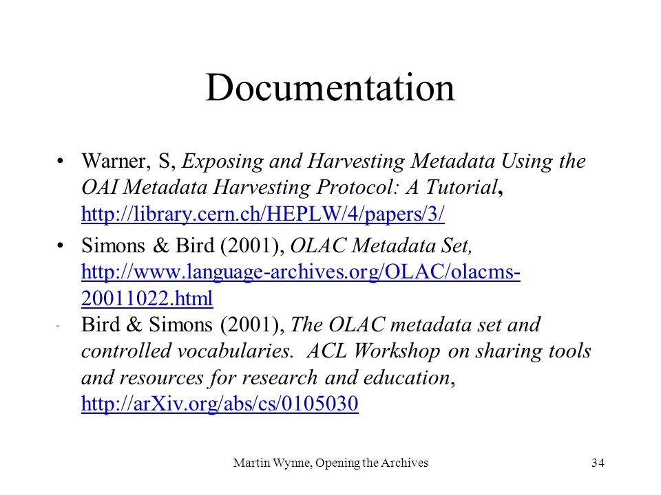 Martin Wynne, Opening the Archives34 Documentation Warner, S, Exposing and Harvesting Metadata Using the OAI Metadata Harvesting Protocol: A Tutorial, http://library.cern.ch/HEPLW/4/papers/3/ http://library.cern.ch/HEPLW/4/papers/3/ Simons & Bird (2001), OLAC Metadata Set, http://www.language-archives.org/OLAC/olacms- 20011022.html http://www.language-archives.org/OLAC/olacms- 20011022.html Bird & Simons (2001), The OLAC metadata set and controlled vocabularies.