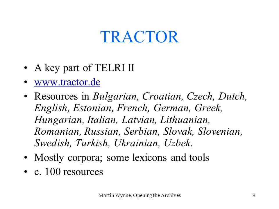 Martin Wynne, Opening the Archives9 TRACTOR A key part of TELRI II www.tractor.de Resources in Bulgarian, Croatian, Czech, Dutch, English, Estonian, French, German, Greek, Hungarian, Italian, Latvian, Lithuanian, Romanian, Russian, Serbian, Slovak, Slovenian, Swedish, Turkish, Ukrainian, Uzbek.