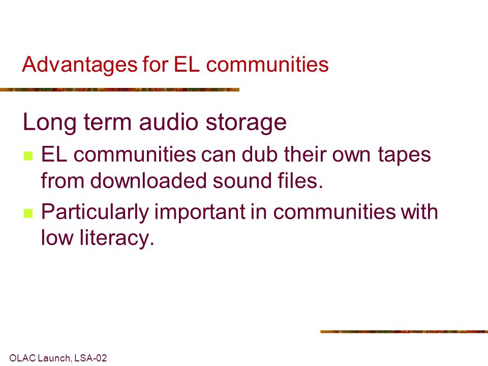 OLAC Launch, LSA-02 Advantages for EL communities Long term audio storage EL communities can dub their own tapes from downloaded sound files.