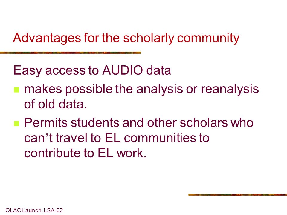 OLAC Launch, LSA-02 Advantages for the scholarly community Easy access to AUDIO data makes possible the analysis or reanalysis of old data.