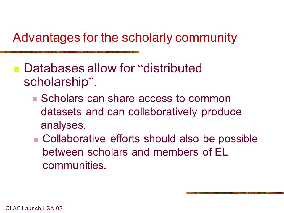 OLAC Launch, LSA-02 Advantages for the scholarly community Databases allow for distributed scholarship.