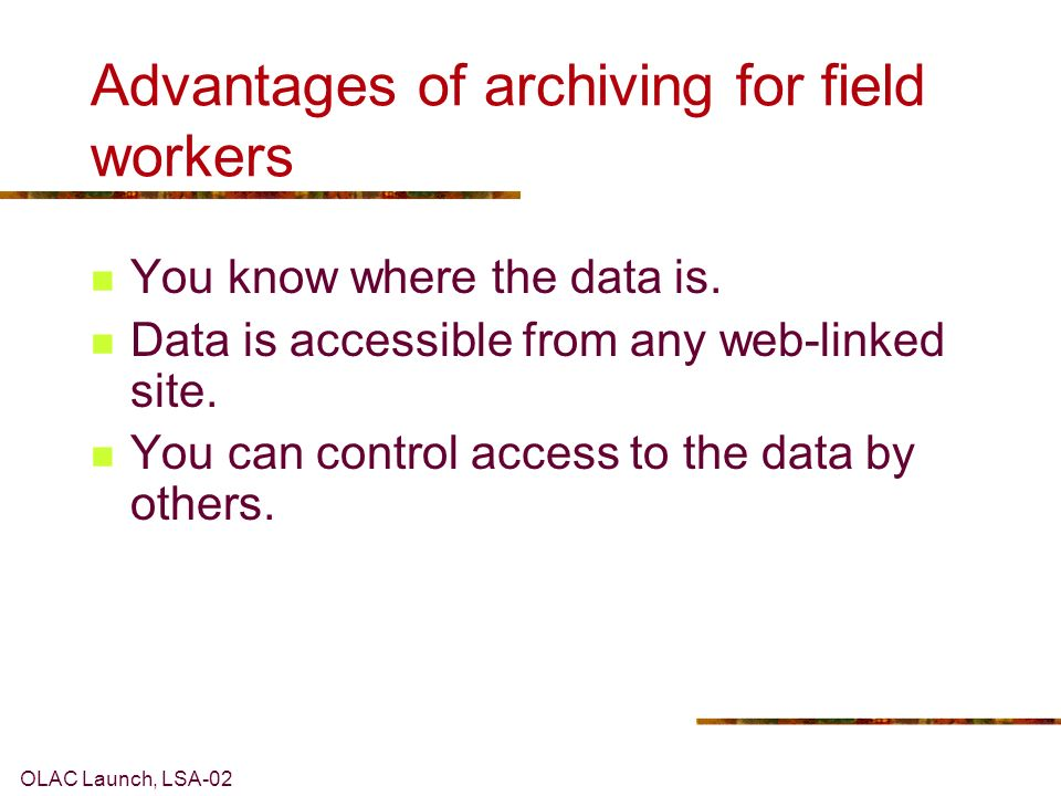 OLAC Launch, LSA-02 Advantages of archiving for field workers You know where the data is.