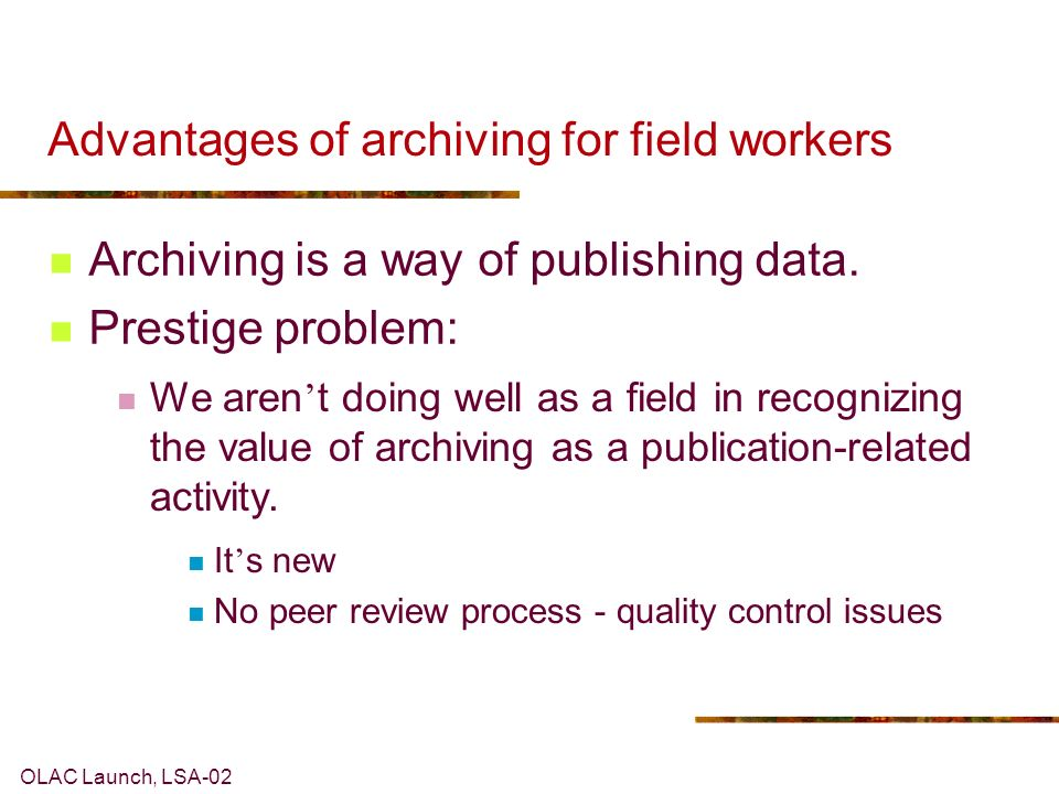 OLAC Launch, LSA-02 Advantages of archiving for field workers Archiving is a way of publishing data.