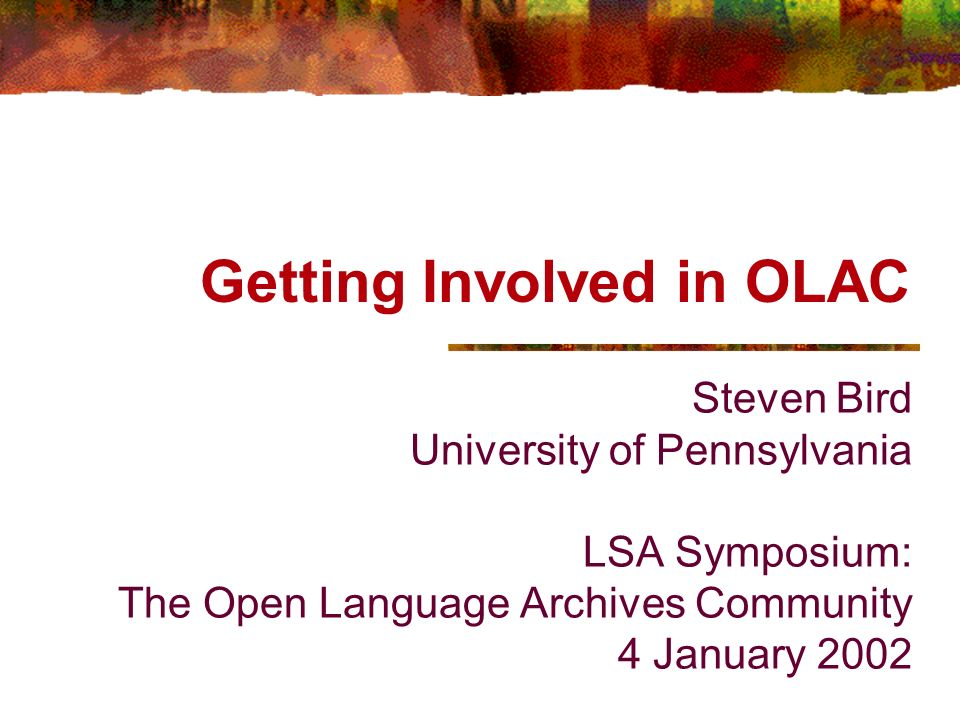 Getting Involved in OLAC Steven Bird University of Pennsylvania LSA Symposium: The Open Language Archives Community 4 January 2002