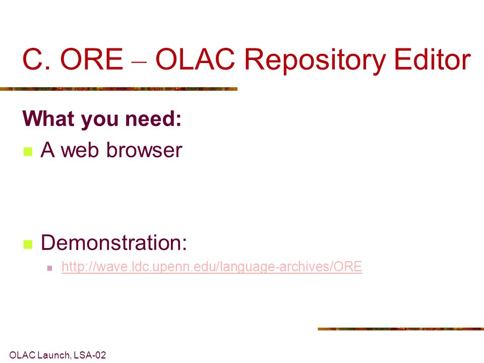 OLAC Launch, LSA-02 C. ORE – OLAC Repository Editor What you need: A web browser Demonstration: http://wave.ldc.upenn.edu/language-archives/ORE