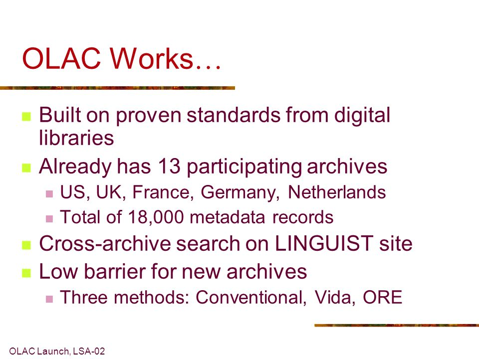 OLAC Launch, LSA-02 OLAC Works … Built on proven standards from digital libraries Already has 13 participating archives US, UK, France, Germany, Nethe