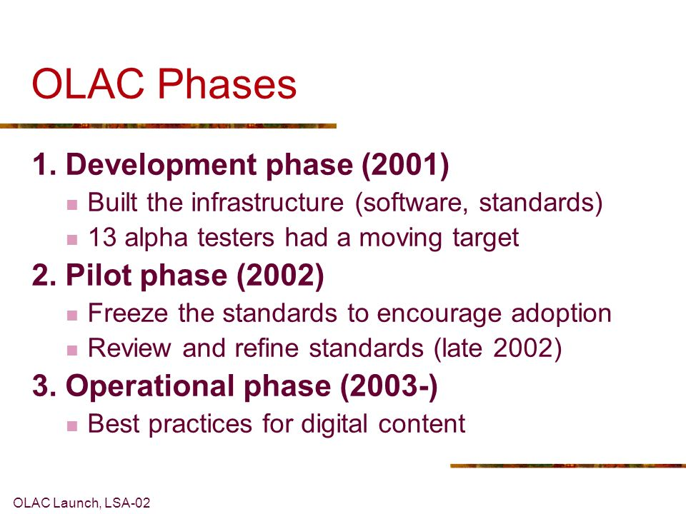 OLAC Launch, LSA-02 OLAC Phases 1. Development phase (2001) Built the infrastructure (software, standards) 13 alpha testers had a moving target 2. Pil