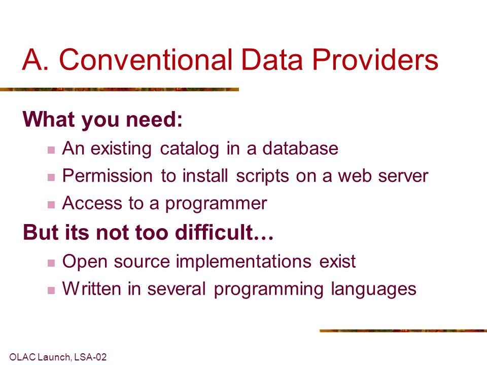 OLAC Launch, LSA-02 A. Conventional Data Providers What you need: An existing catalog in a database Permission to install scripts on a web server Acce