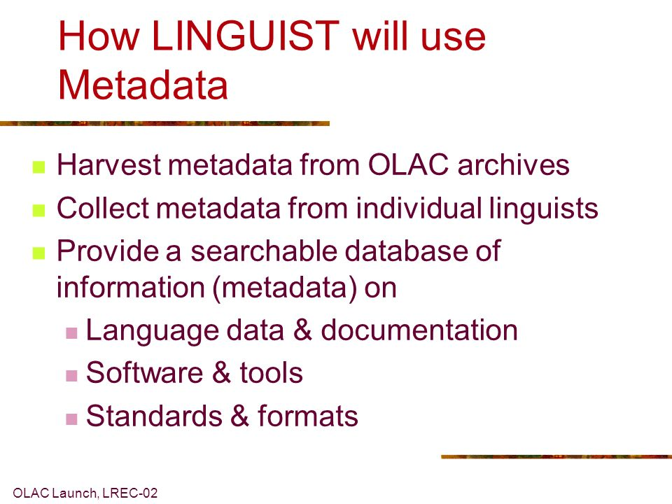 OLAC Launch, LREC-02 Metadata Data about data, e.g., cataloguing information Facilitates resource description, including summarization Enables search and retrieval