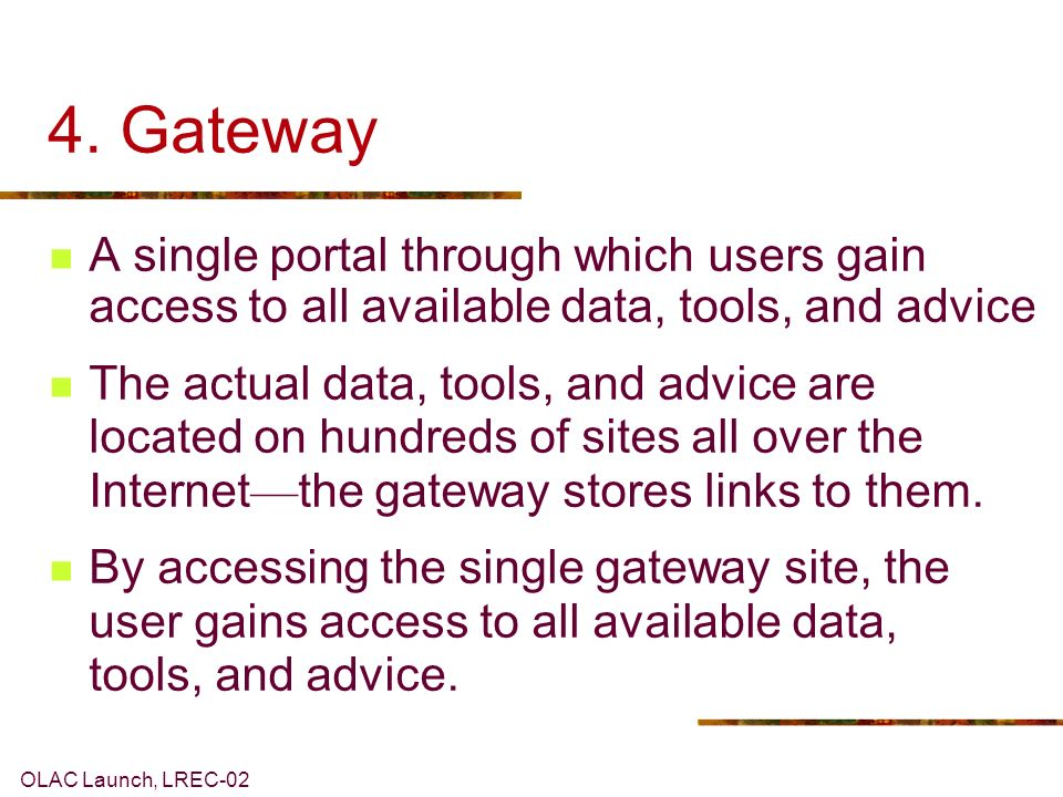 OLAC Launch, LREC-02 4. Gateway A single portal through which users gain access to all available data, tools, and advice The actual data, tools, and a