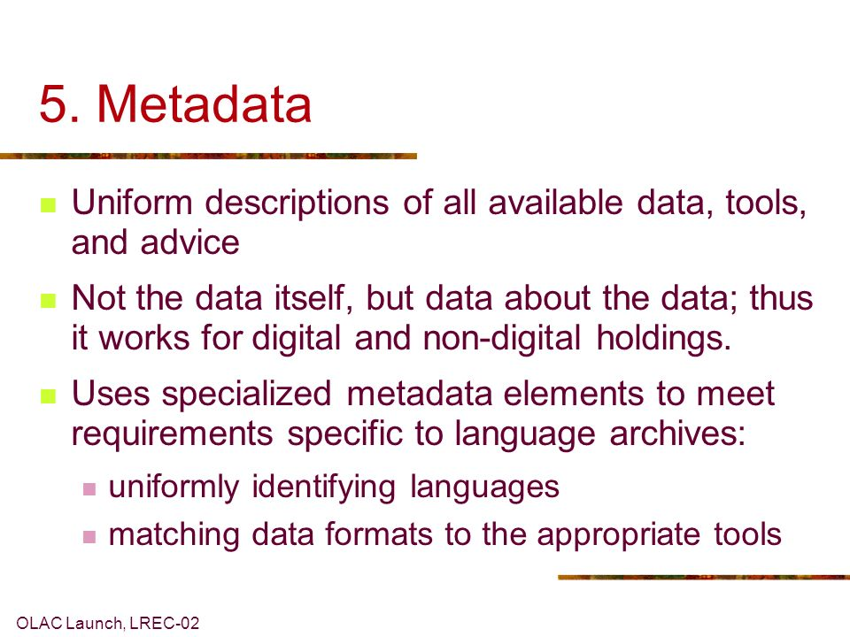 OLAC Launch, LREC-02 5. Metadata Uniform descriptions of all available data, tools, and advice Not the data itself, but data about the data; thus it w