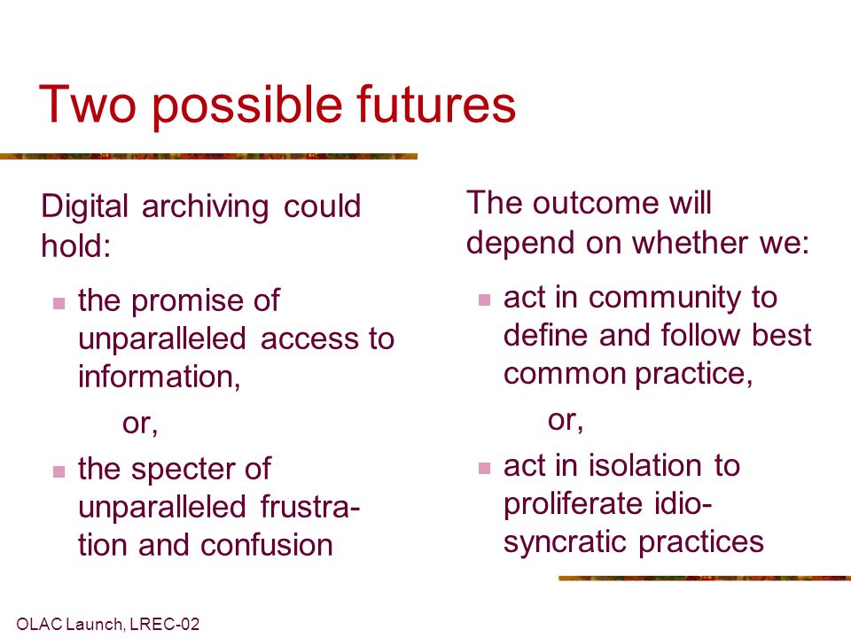 OLAC Launch, LREC-02 What a community could provide In order to bridge the gap, the individuals who use and create language documentation and description need a community that provides four things: A single gateway Uniform metadata A review process Standards