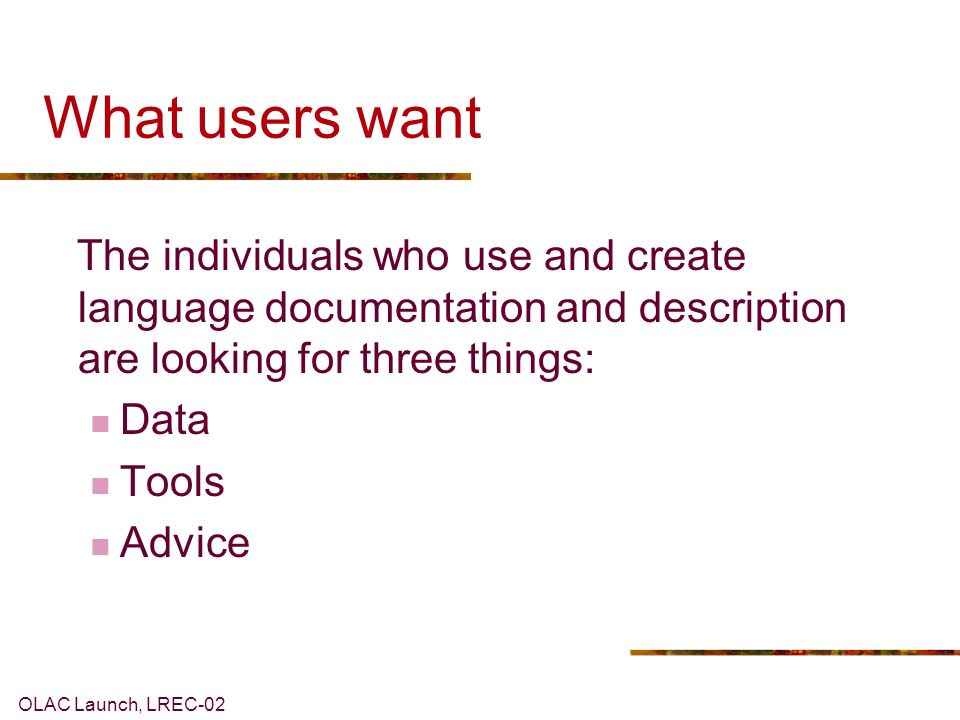 OLAC Launch, LREC-02 What users want The individuals who use and create language documentation and description are looking for three things: Data Tools Advice