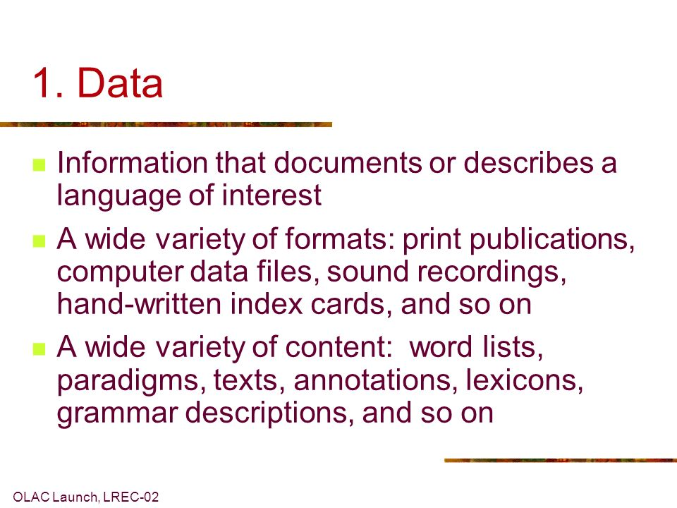 OLAC Launch, LREC-02 1. Data Information that documents or describes a language of interest A wide variety of formats: print publications, computer da
