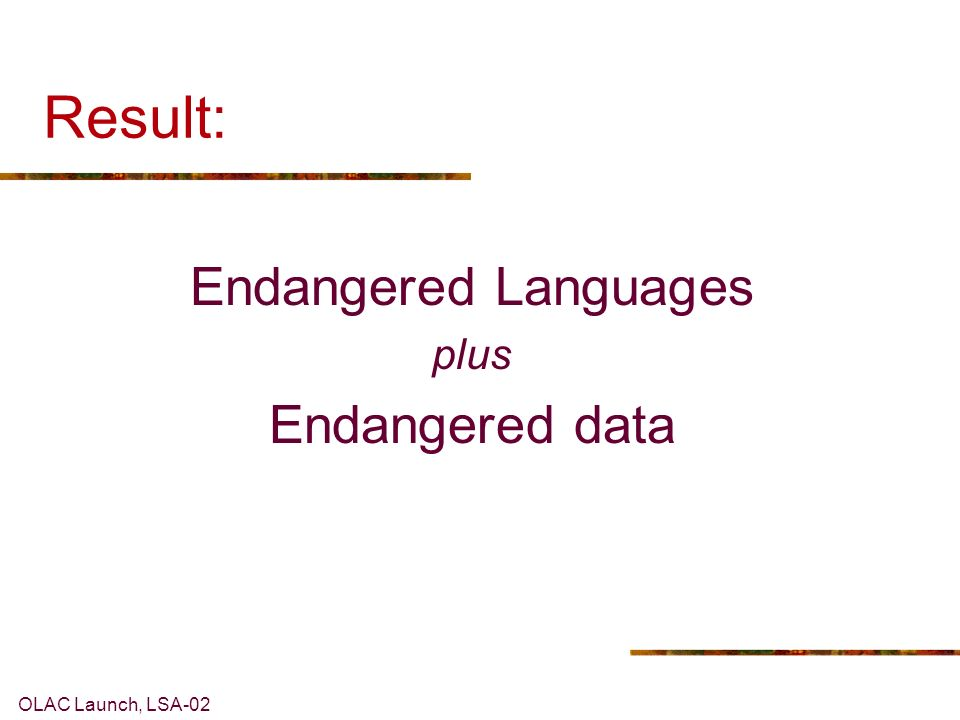 OLAC Launch, LSA-02 The Problem with EL archives: Lack of interoperability < many different procedures and data formats Lack of permanence < use of proprietary tools & standards Inadequate input from linguists into the standards-setting enterprise A L