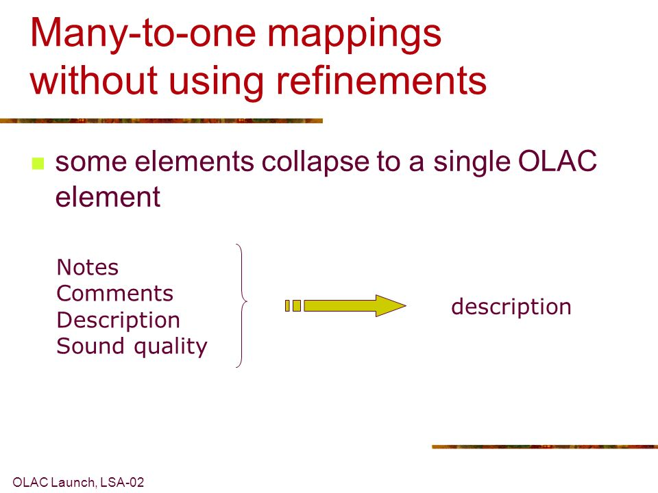 OLAC Launch, LSA-02 Many-to-one mappings without using refinements Notes Comments Description Sound quality description some elements collapse to a single OLAC element