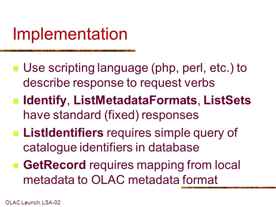 OLAC Launch, LSA-02 Implementation Use scripting language (php, perl, etc.) to describe response to request verbs Identify, ListMetadataFormats, ListSets have standard (fixed) responses ListIdentifiers requires simple query of catalogue identifiers in database GetRecord requires mapping from local metadata to OLAC metadata format