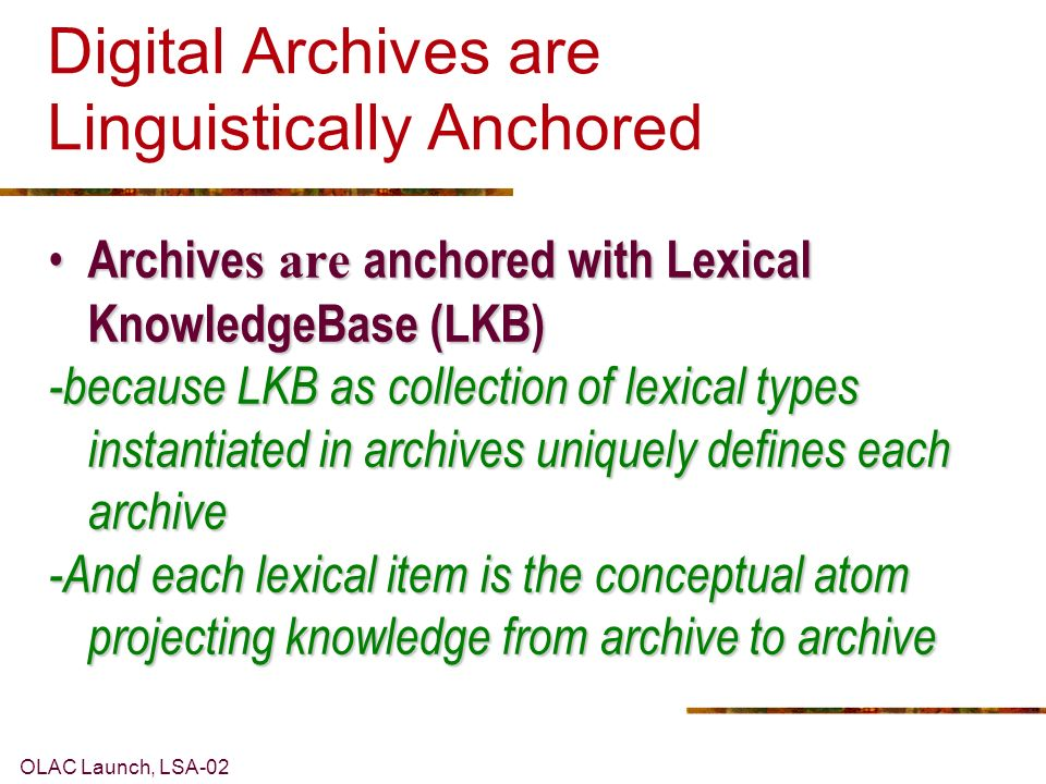 OLAC Launch, LSA-02 Digital Archives are Linguistically Anchored Archive s are anchored with Lexical KnowledgeBase (LKB) Archive s are anchored with Lexical KnowledgeBase (LKB) -because LKB as collection of lexical types instantiated in archives uniquely defines each archive -And each lexical item is the conceptual atom projecting knowledge from archive to archive