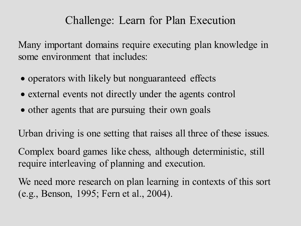 Challenge: Learn for Plan Execution Many important domains require executing plan knowledge in some environment that includes: operators with likely but nonguaranteed effects external events not directly under the agents control other agents that are pursuing their own goals Urban driving is one setting that raises all three of these issues.
