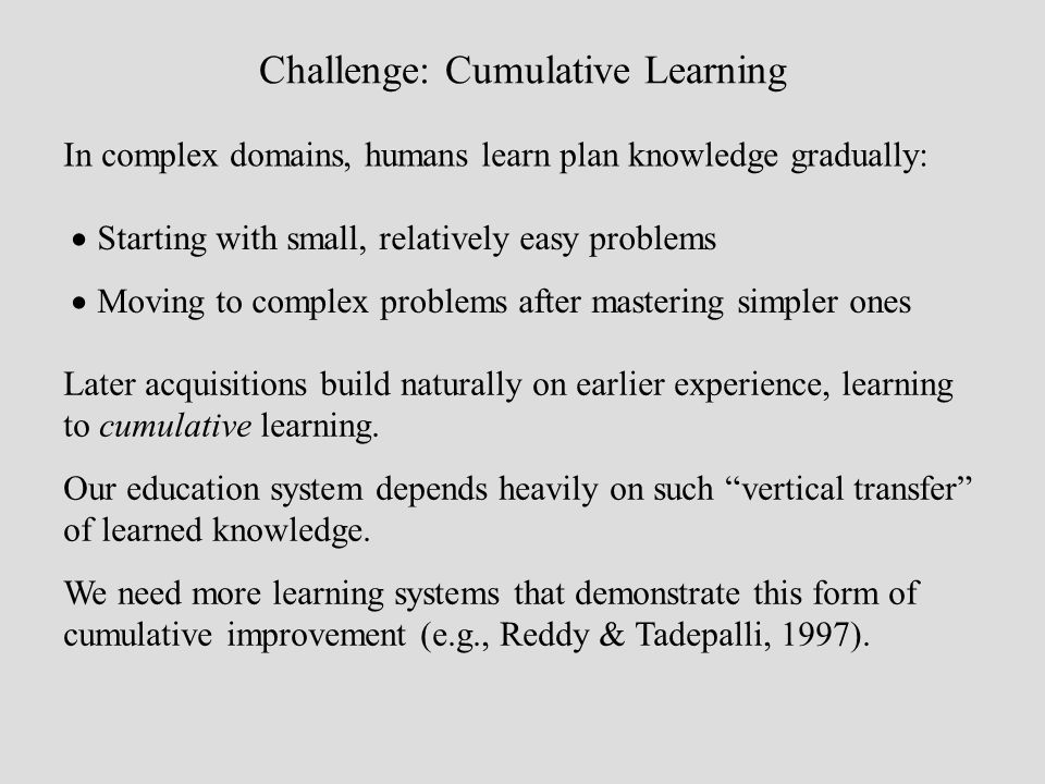 Challenge: Cumulative Learning In complex domains, humans learn plan knowledge gradually: Starting with small, relatively easy problems Moving to comp