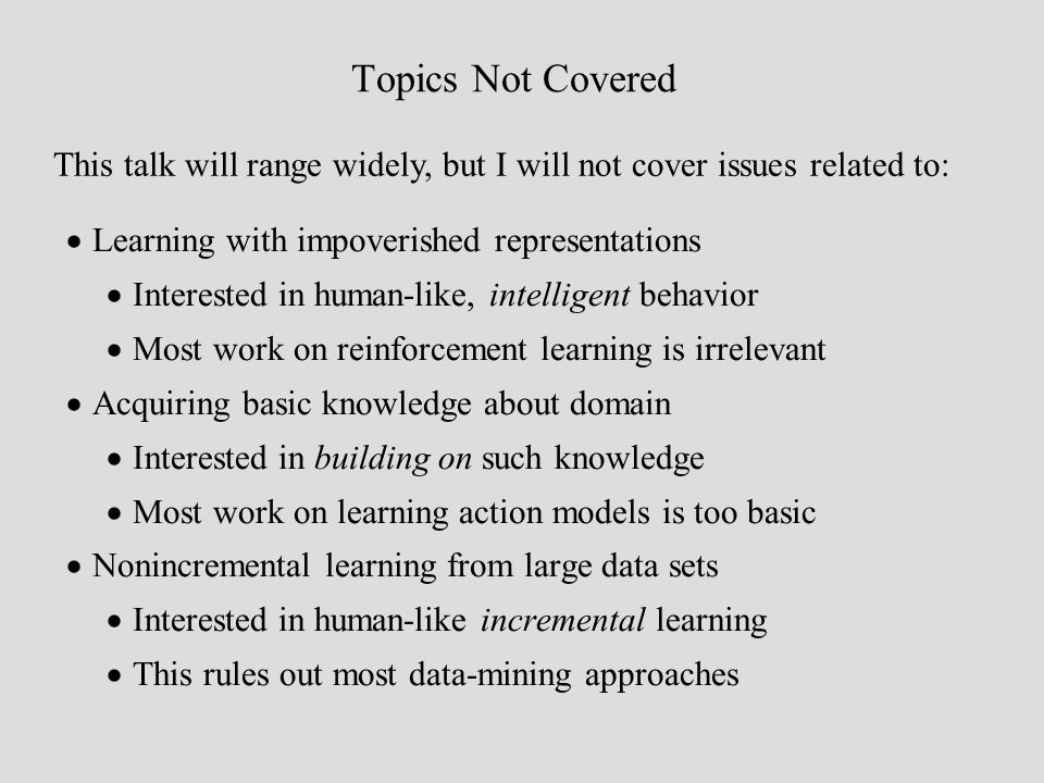 Topics Not Covered This talk will range widely, but I will not cover issues related to: Learning with impoverished representations Interested in human