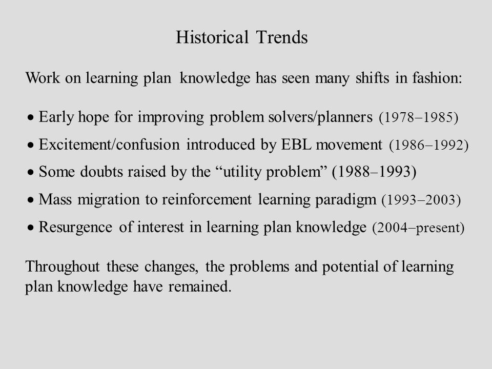 Historical Trends Work on learning plan knowledge has seen many shifts in fashion: Early hope for improving problem solvers/planners (1978 1985) Excit