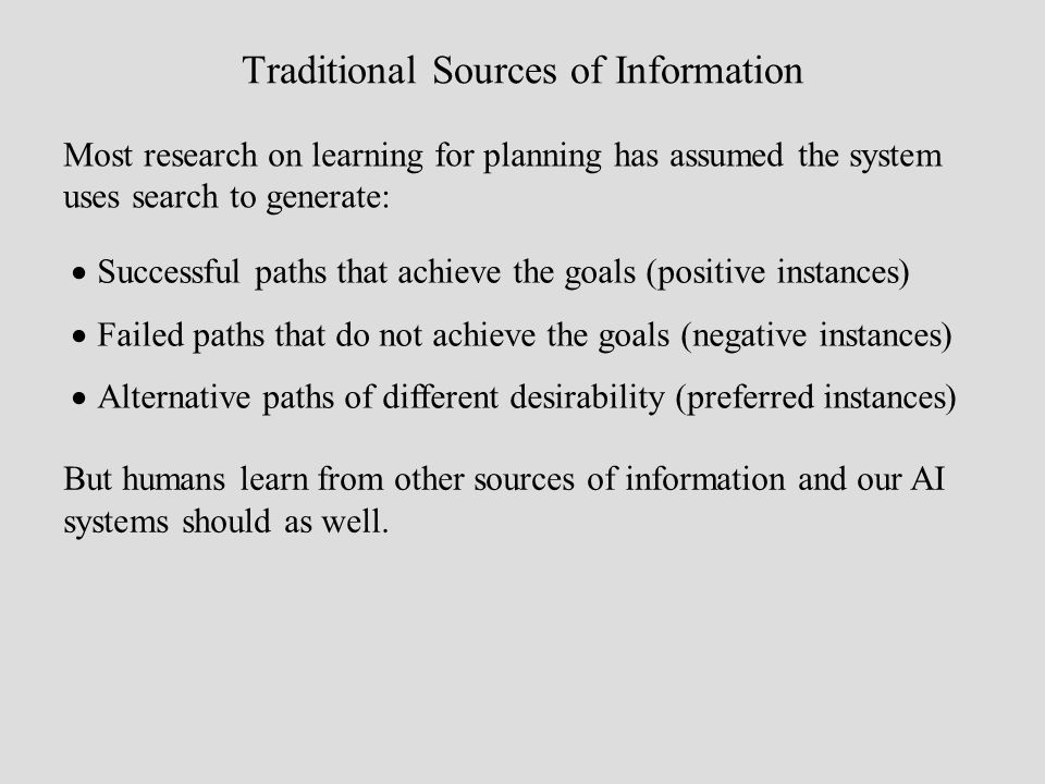 Traditional Sources of Information Most research on learning for planning has assumed the system uses search to generate: Successful paths that achiev