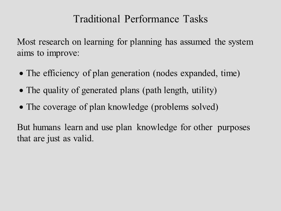 Traditional Performance Tasks Most research on learning for planning has assumed the system aims to improve: The efficiency of plan generation (nodes expanded, time) The quality of generated plans (path length, utility) The coverage of plan knowledge (problems solved) But humans learn and use plan knowledge for other purposes that are just as valid.