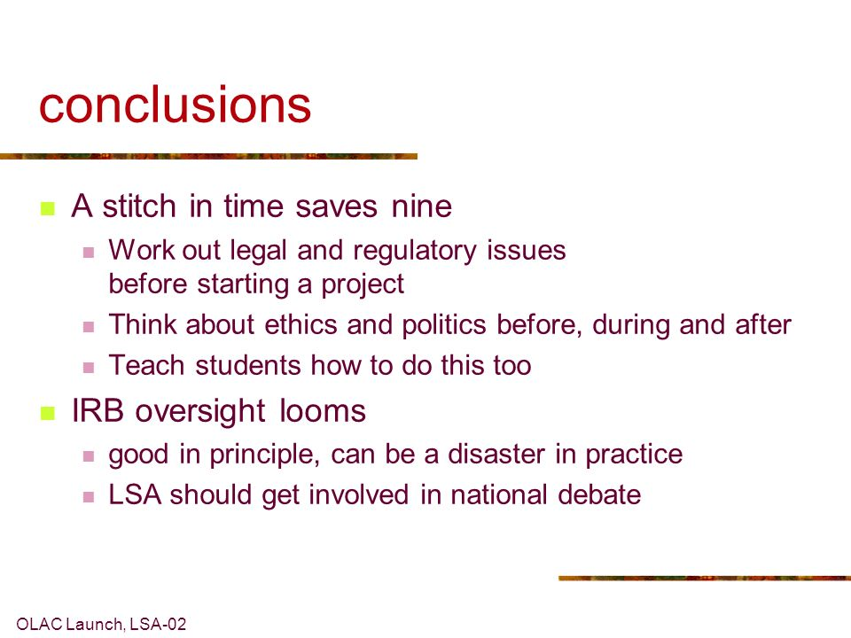 OLAC Launch, LSA-02 conclusions A stitch in time saves nine Work out legal and regulatory issues before starting a project Think about ethics and politics before, during and after Teach students how to do this too IRB oversight looms good in principle, can be a disaster in practice LSA should get involved in national debate