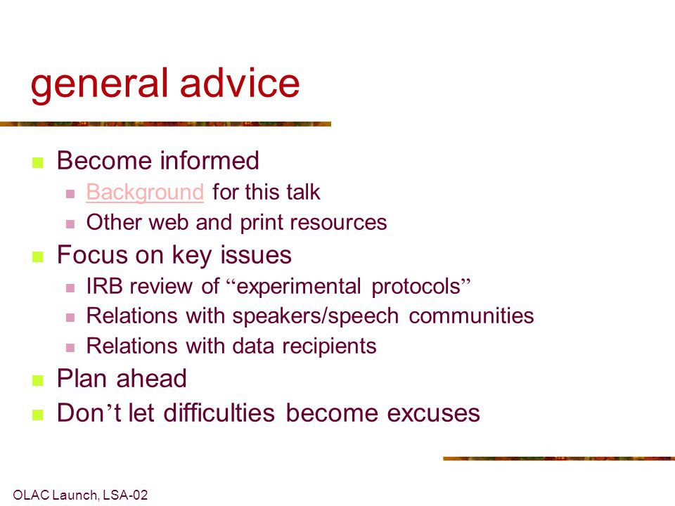 OLAC Launch, LSA-02 general advice Become informed Background for this talk Background Other web and print resources Focus on key issues IRB review of experimental protocols Relations with speakers/speech communities Relations with data recipients Plan ahead Don t let difficulties become excuses