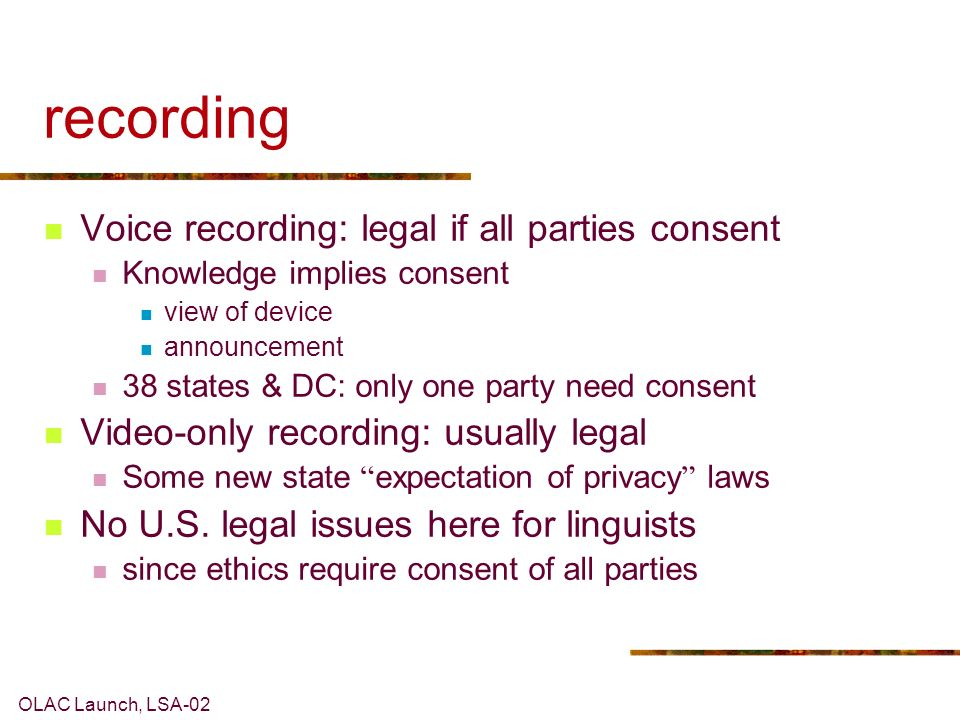 OLAC Launch, LSA-02 recording Voice recording: legal if all parties consent Knowledge implies consent view of device announcement 38 states & DC: only one party need consent Video-only recording: usually legal Some new state expectation of privacy laws No U.S.