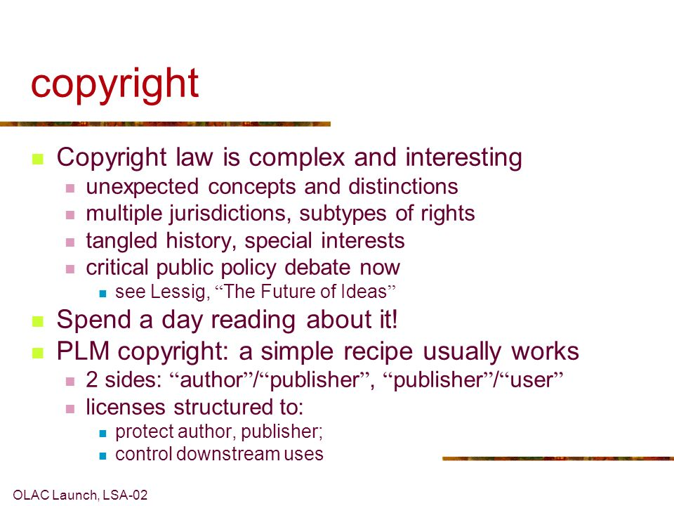 OLAC Launch, LSA-02 copyright Copyright law is complex and interesting unexpected concepts and distinctions multiple jurisdictions, subtypes of rights