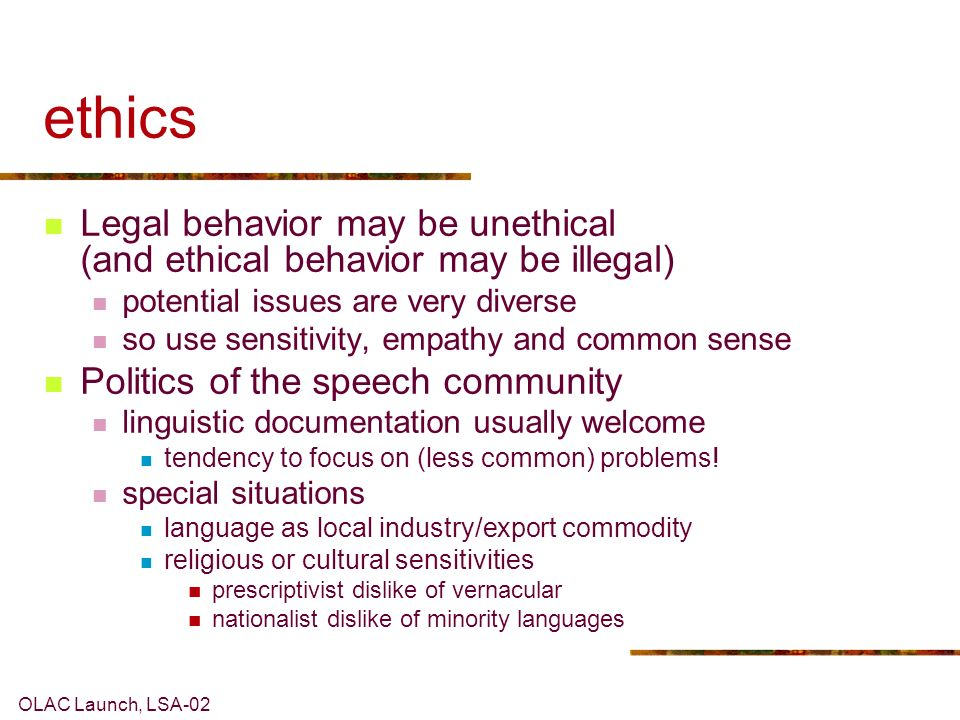 OLAC Launch, LSA-02 ethics Legal behavior may be unethical (and ethical behavior may be illegal) potential issues are very diverse so use sensitivity, empathy and common sense Politics of the speech community linguistic documentation usually welcome tendency to focus on (less common) problems.