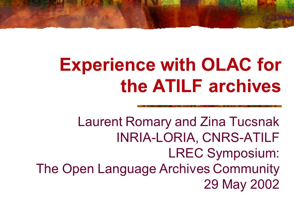 Experience with OLAC for the ATILF archives Laurent Romary and Zina Tucsnak INRIA-LORIA, CNRS-ATILF LREC Symposium: The Open Language Archives Community 29 May 2002