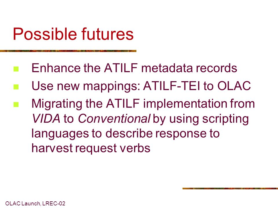 OLAC Launch, LREC-02 Possible futures Enhance the ATILF metadata records Use new mappings: ATILF-TEI to OLAC Migrating the ATILF implementation from VIDA to Conventional by using scripting languages to describe response to harvest request verbs