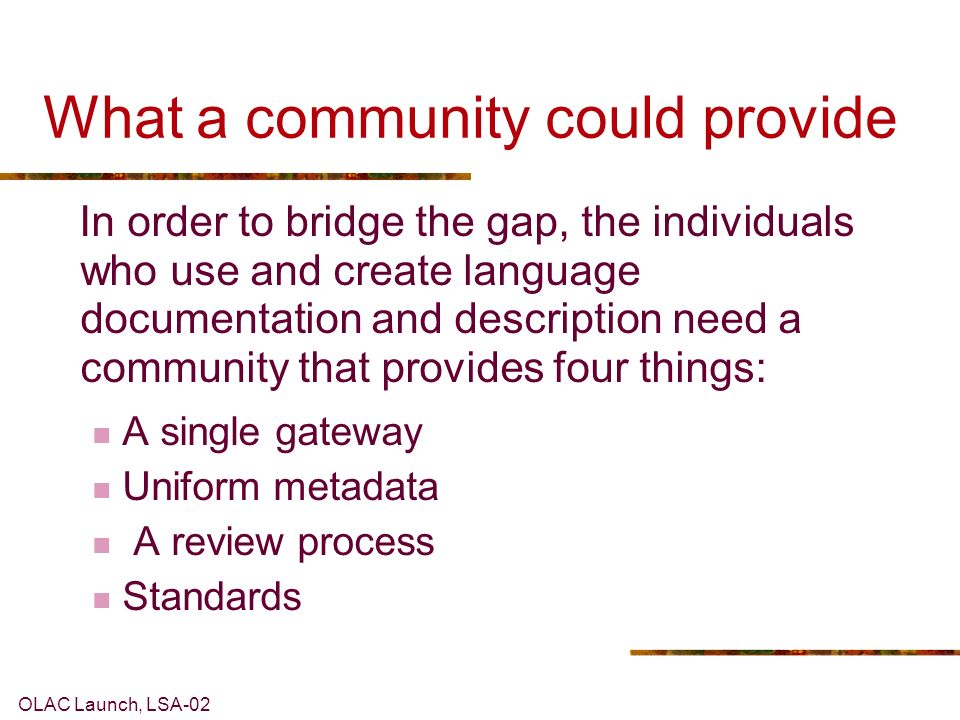 OLAC Launch, LSA-02 What a community could provide In order to bridge the gap, the individuals who use and create language documentation and description need a community that provides four things: A single gateway Uniform metadata A review process Standards